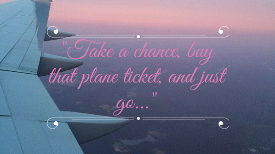 %22Buy that plane ticket, take that chance, and just go...%22